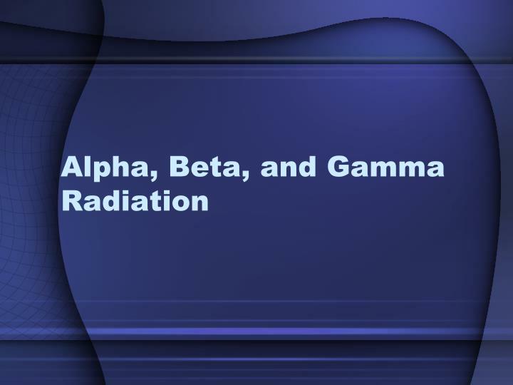 Alpha, Beta, and Gamma