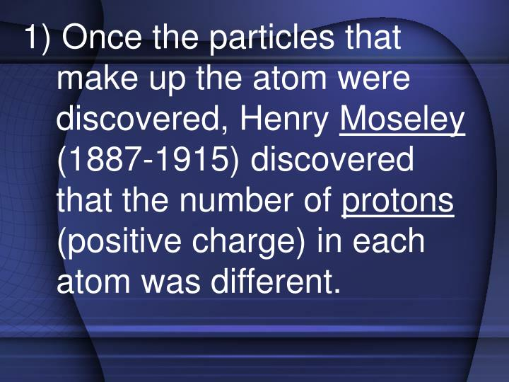 1) Once the particles that make up the atom were discovered, Henry