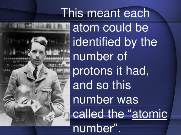 """This meant each atom could be identified by the number of protons it had, and so this number was called the """""""