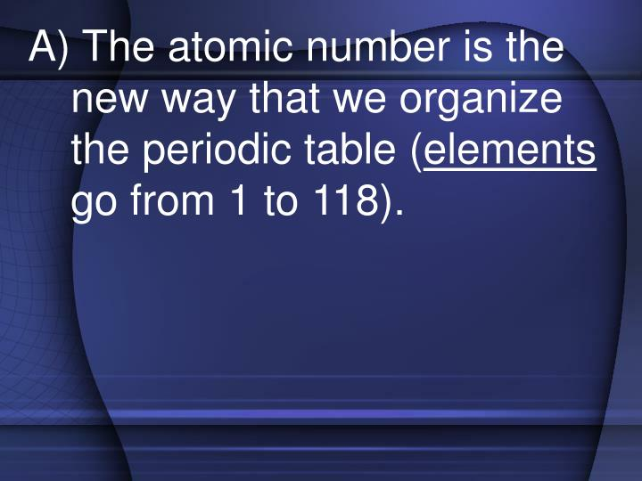 A) The atomic number is the new way that we organize the periodic table (