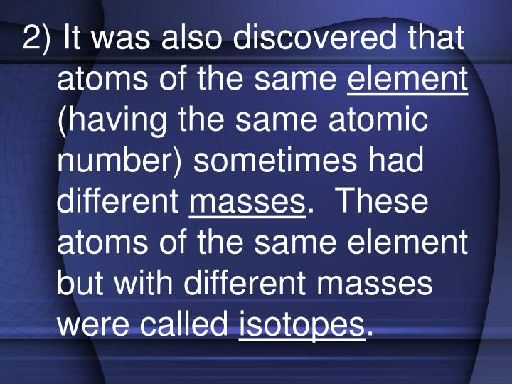 2) It was also discovered that atoms of the same