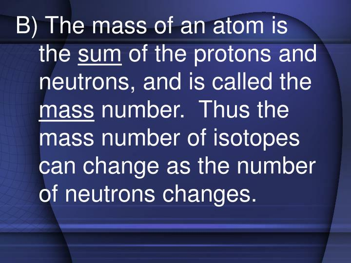 B) The mass of an atom is the