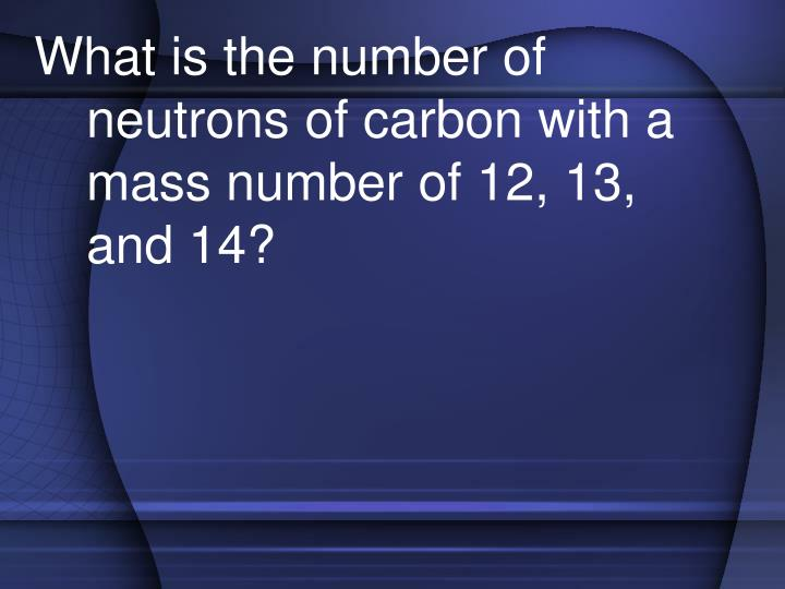 What is the number of neutrons of carbon with a mass number of 12, 13, and 14?