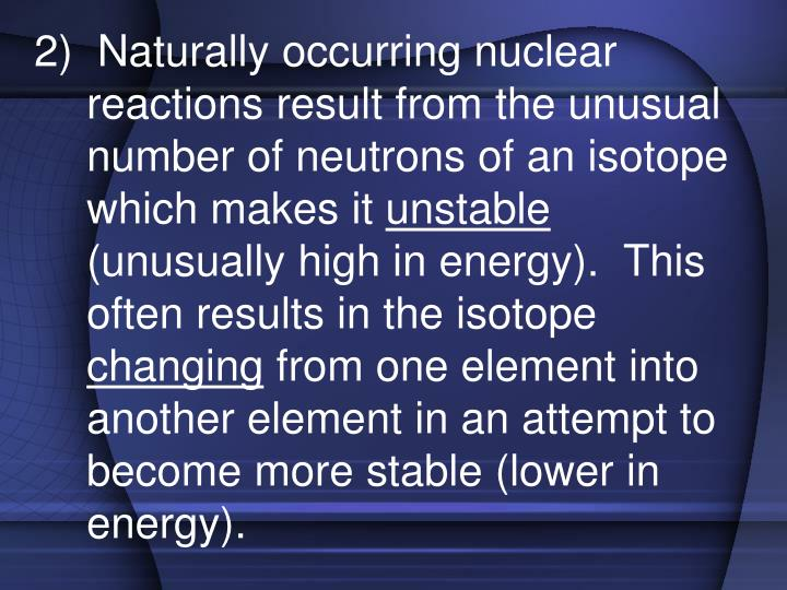2)  Naturally occurring nuclear reactions result from