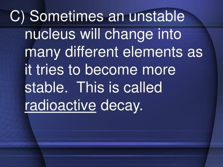 C) Sometimes an unstable nucleus will change into many different elements as it tries to become more stable.  This is called