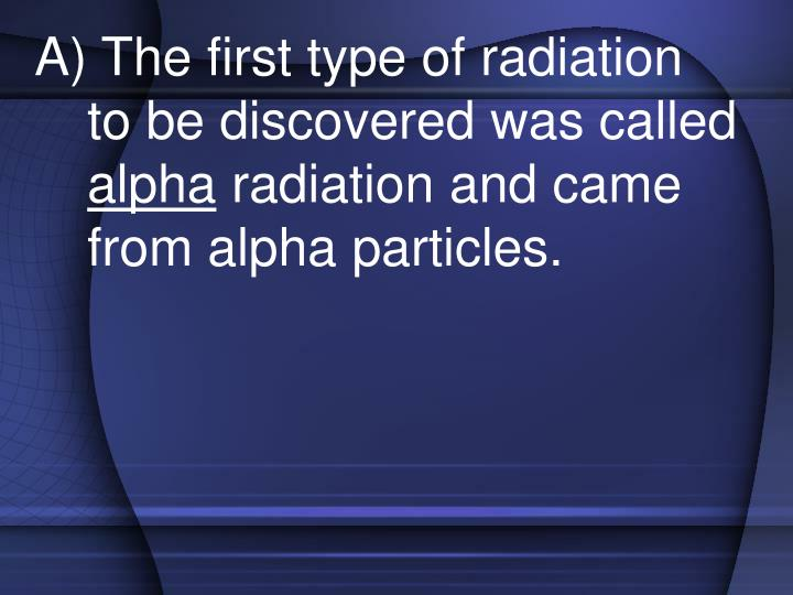 A) The first type of radiation to be discovered was called