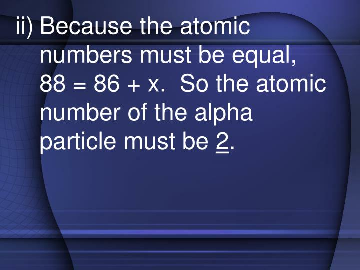 Because the atomic numbers must be equal,