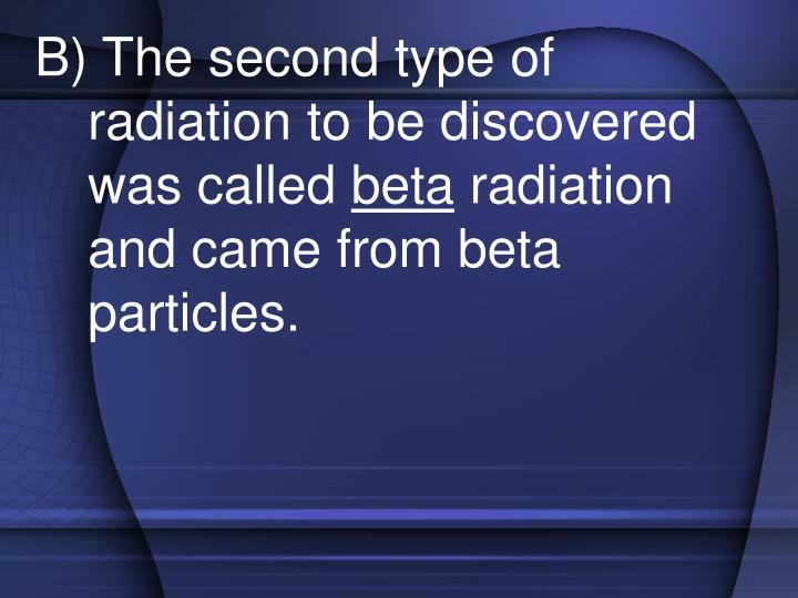 B) The second type of radiation to be discovered was called