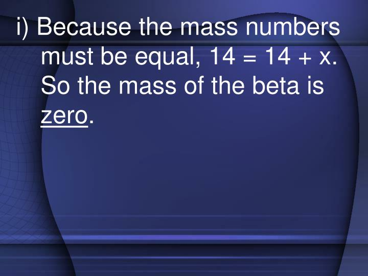i) Because the mass numbers must be equal, 14 = 14 + x.  So the mass of the beta is