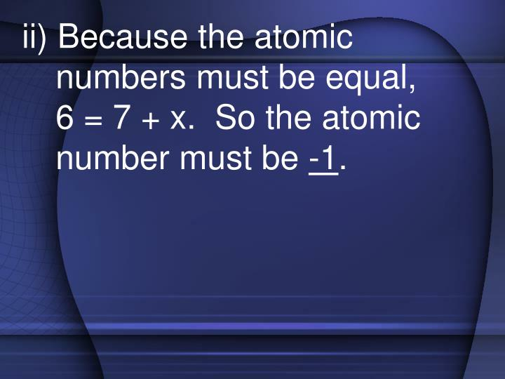 ii) Because the atomic numbers must be equal,