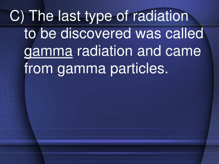 C) The last type of radiation to be discovered was called