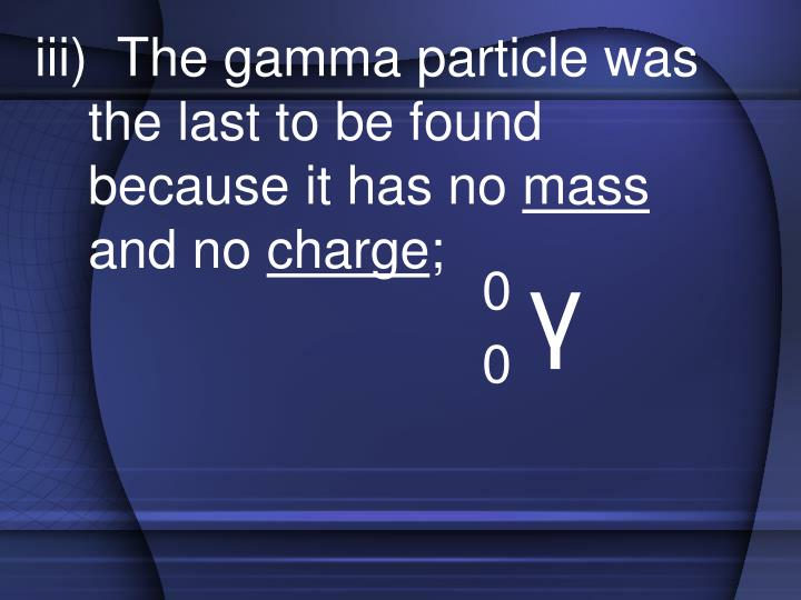iii)  The gamma particle was the last to be found because it has no