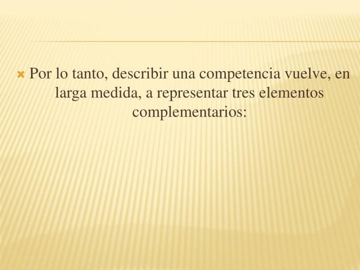 Por lo tanto, describir una competencia vuelve, en larga medida, a representar tres elementos complementarios: