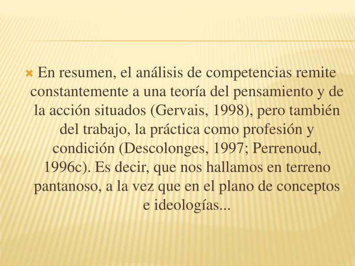 En resumen, el análisis de competencias remite constantemente a una teoría del pensamiento y de la acción situados (