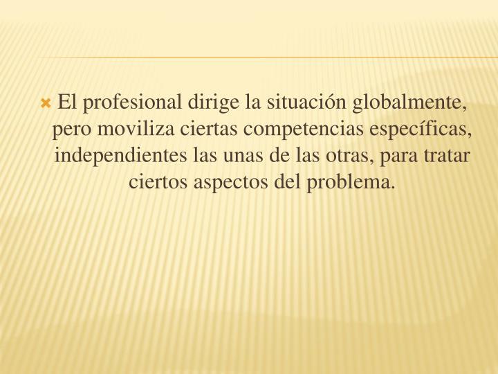 El profesional dirige la situación globalmente, pero moviliza ciertas competencias específicas, independientes las unas de las otras, para tratar ciertos aspectos del problema.