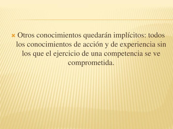 Otros conocimientos quedarn implcitos: todos los conocimientos de accin y de experiencia sin los que el ejercicio de una competencia se ve comprometida.