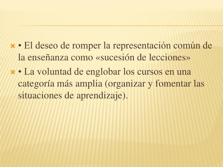 • El deseo de romper la representación común de la enseñanza como «sucesión de lecciones»