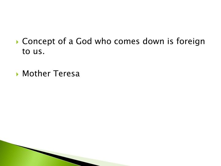 Concept of a God who comes down is foreign to us.