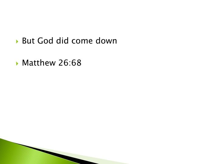 But God did come down