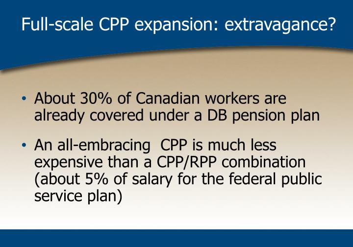 Full-scale CPP expansion: extravagance?