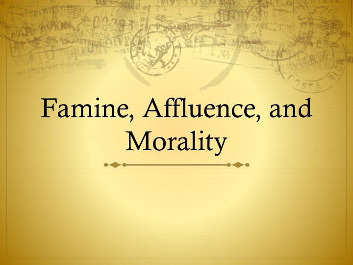 peter singer, the author of famine, affluence, and morality essay Famine, affluence and morality, article by peter singer 700 words - 3 pages in famine, affluence, and morality peter singer argues that affluent individuals, in fact, almost all of us are living deeply immoral lives by not contributing to the relief and prevention of famine.