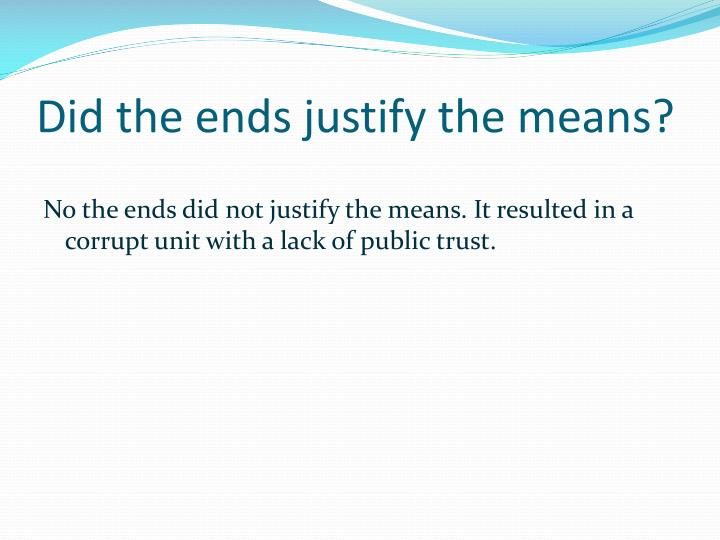 the ends justify the means Question: do the ends justify the means answer: the answer to this question depends on what the ends or goals are and what means are being used to achieve them if the goals are good and noble, and the means we use to achieve them are also good and noble, then yes, the ends do justify the means .