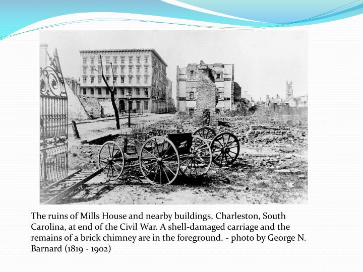 The ruins of Mills House and nearby buildings, Charleston, South Carolina, at end of the Civil War. A shell-damaged carriage and the remains of a brick chimney are in the foreground. - photo by George N. Barnard (1819 - 1902)