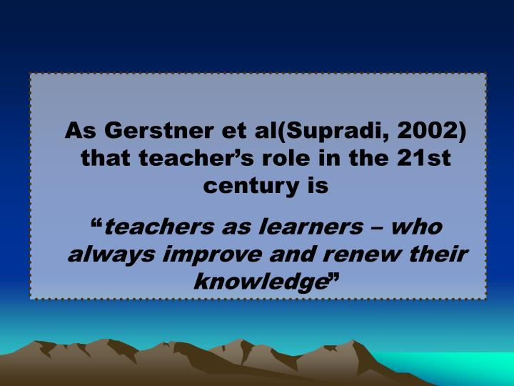 As Gerstner et al(Supradi, 2002) that teacher's role in the 21st century is