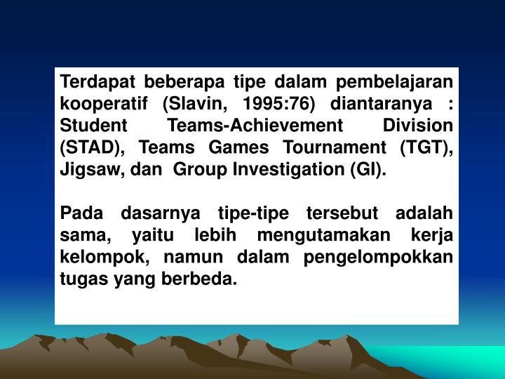 Terdapat beberapa tipe dalam pembelajaran kooperatif (Slavin, 1995:76) diantaranya : Student Teams-Achievement Division (STAD), Teams Games Tournament (TGT), Jigsaw, dan  Group Investigation (GI).