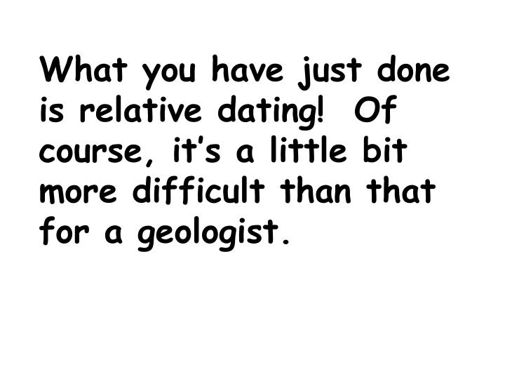 What you have just done is relative dating!  Of course, it's a little bit more difficult than that for a geologist.
