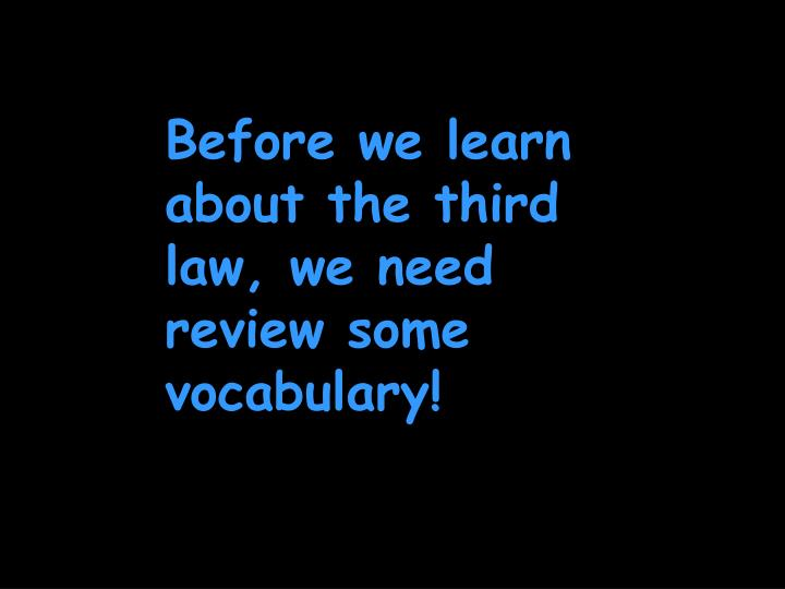 Before we learn about the third law, we need review some vocabulary!