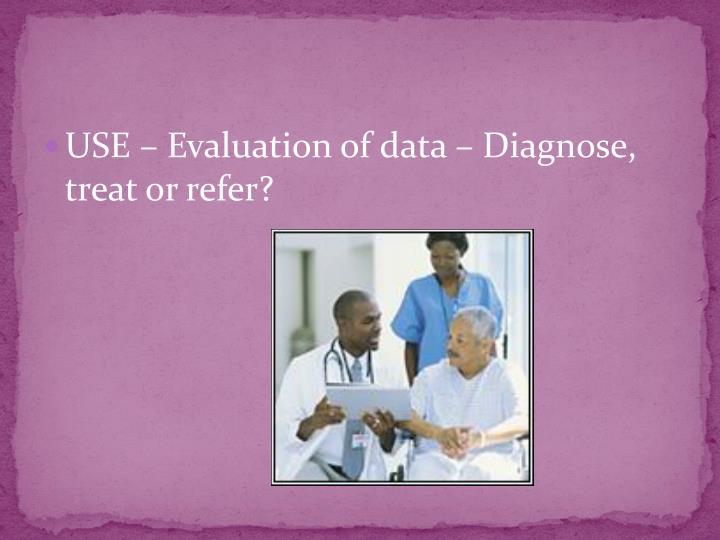 USE – Evaluation of data – Diagnose, treat or refer?