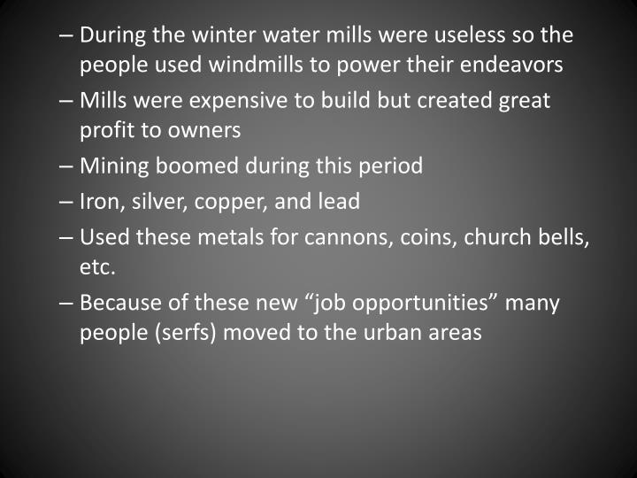 During the winter water mills were useless so the people used windmills to power their endeavors