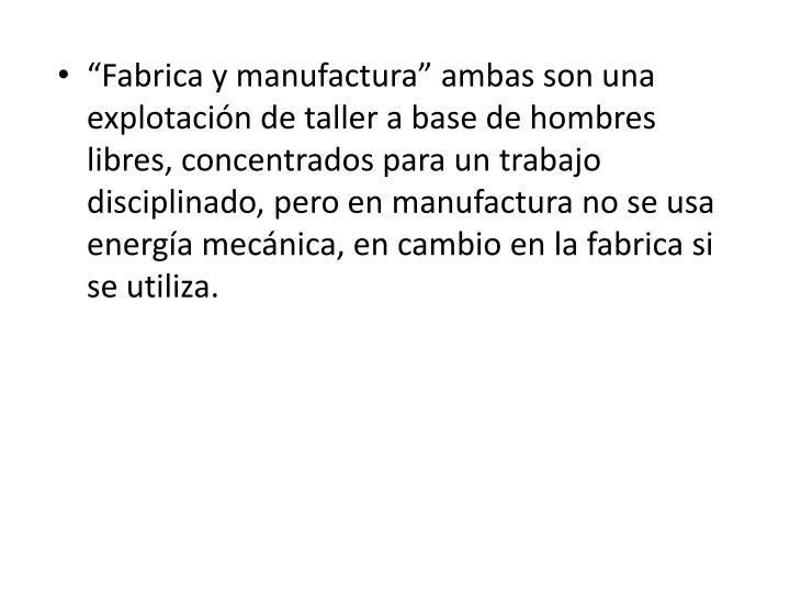 """""""Fabrica y manufactura"""" ambas son una explotación de taller a base de hombres libres, concentrados para un trabajo disciplinado, pero en manufactura no se usa energía mecánica, en cambio en la fabrica si se utiliza."""