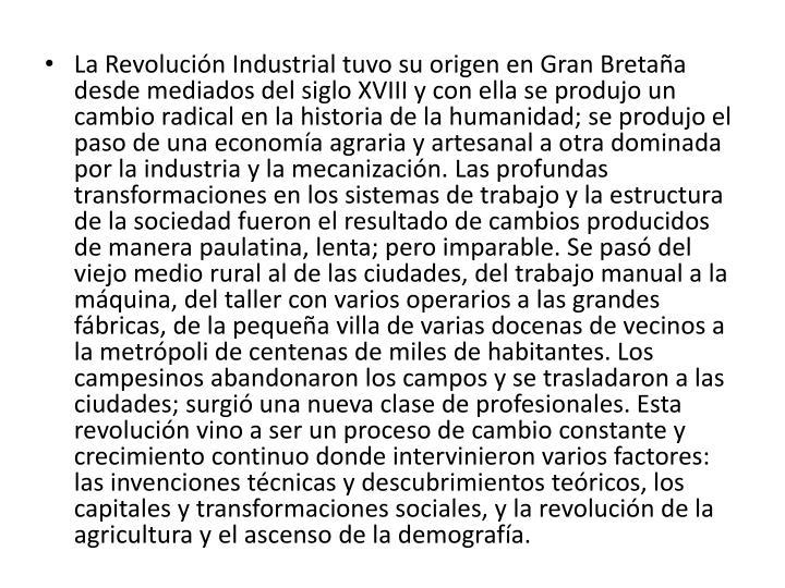 La Revolución Industrial tuvo su origen en Gran Bretaña desde mediados del siglo XVIII y con ella se produjo un cambio radical en la historia de la humanidad; se produjo el paso de una economía