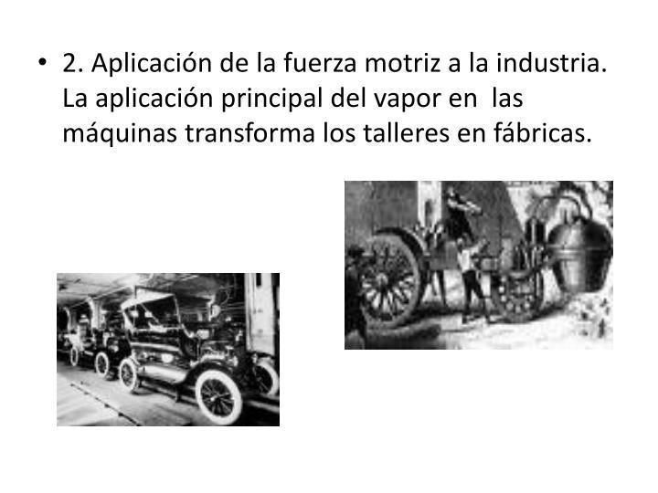2. Aplicación de la fuerza motriz a la industria. La aplicación principal del vapor en  las  máquinas transforma los talleres en fábricas.