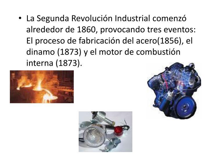 La Segunda Revolución Industrial comenzó alrededor de 1860, provocando tres eventos: El proceso de fabricación del acero(1856), el dinamo (1873) y el motor de combustión interna (1873).