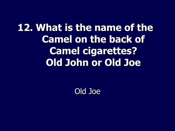 12. What is the name of the Camel on the back of Camel cigarettes?