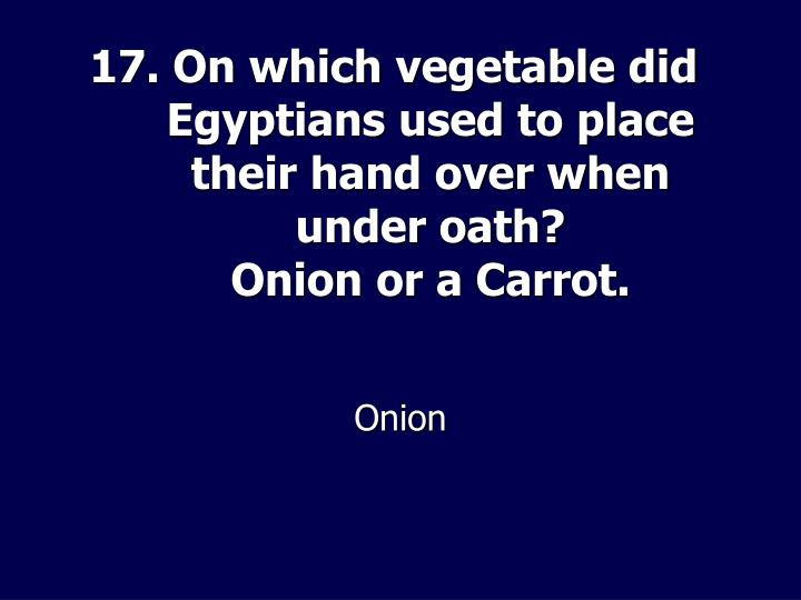 17. On which vegetable did Egyptians used to place their hand over when under oath?