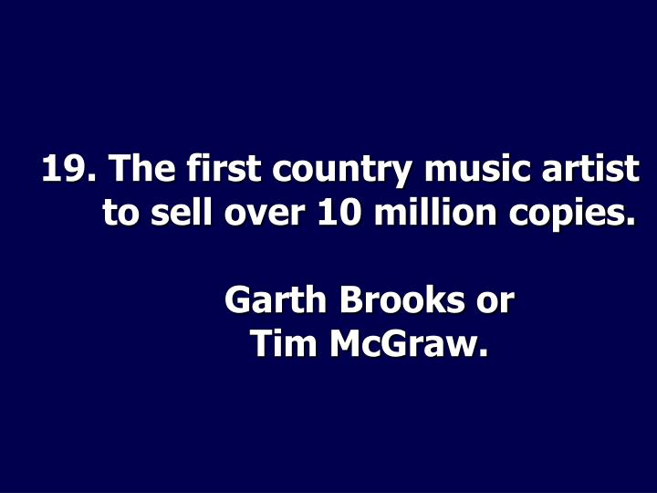 19. The first country music artist to sell over 10 million copies.
