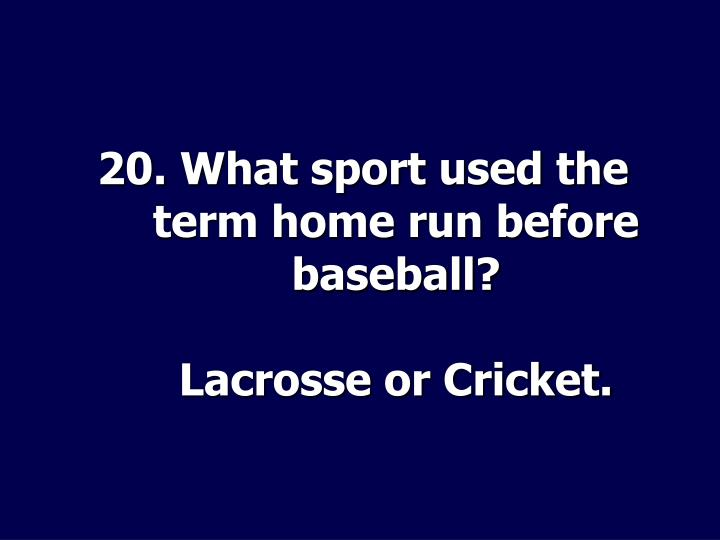 20. What sport used the term home run before baseball?
