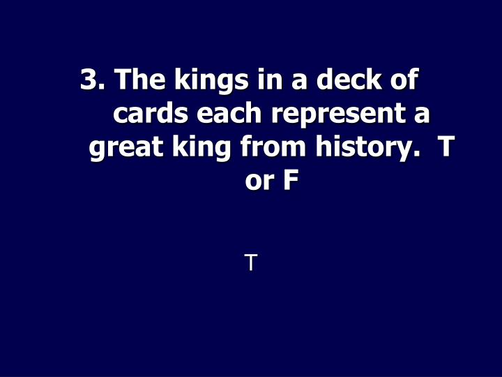 3. The kings in a deck of cards each represent a great king from history.  T or F