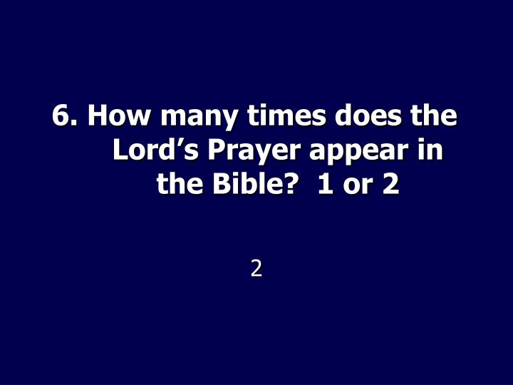6. How many times does the Lord's Prayer appear in the Bible?  1 or 2