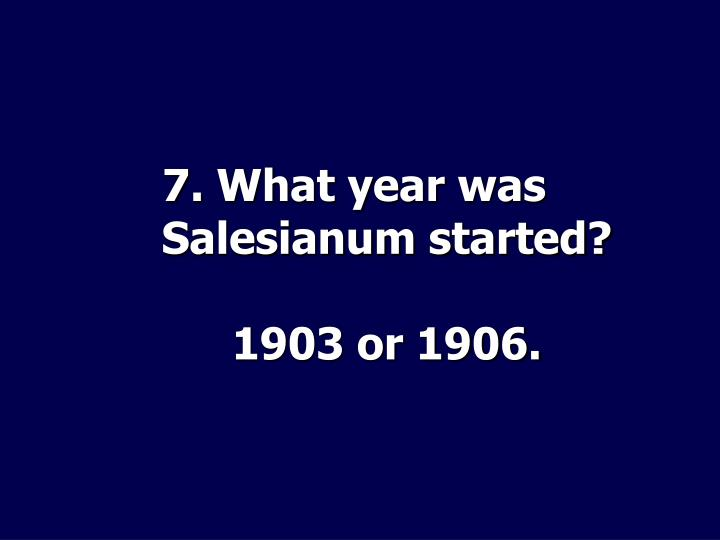 7. What year was Salesianum started?