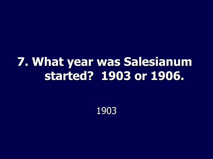 7. What year was Salesianum started?  1903 or 1906.