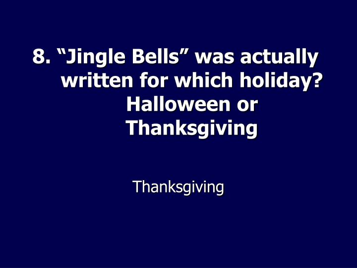"""8. """"Jingle Bells"""" was actually written for which holiday? Halloween or Thanksgiving"""