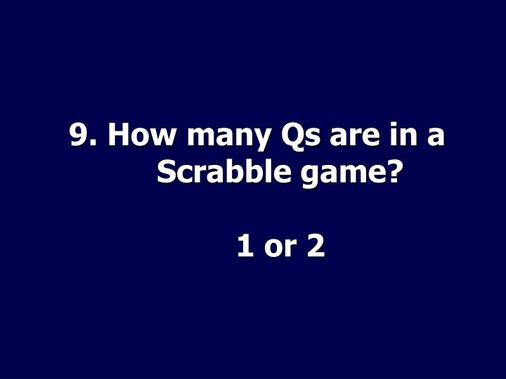 9. How many Qs are in a Scrabble game?
