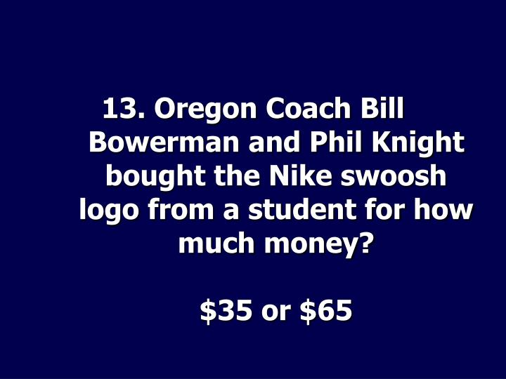 13. Oregon Coach Bill Bowerman and Phil Knight bought the Nike swoosh logo from a student for how much money?