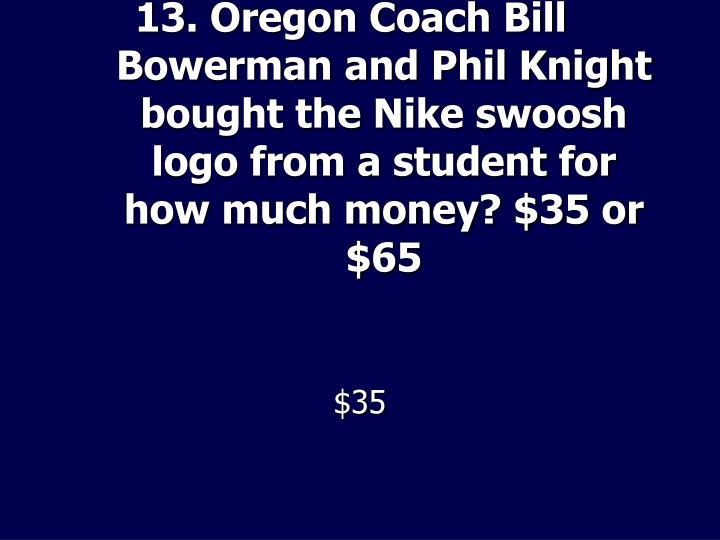 13. Oregon Coach Bill Bowerman and Phil Knight bought the Nike swoosh logo from a student for how much money? $35 or $65