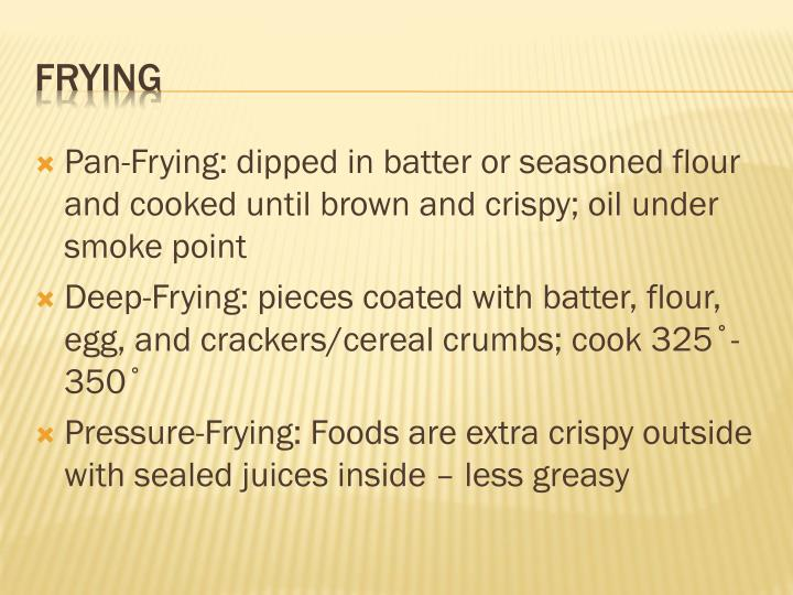 Pan-Frying: dipped in batter or seasoned flour and cooked until brown and crispy; oil under smoke point